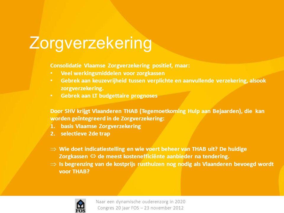 Naar een dynamische ouderenzorg in 2020 Congres 20 jaar FOS – 23 november 2012 Zorgverzekering Consolidatie Vlaamse Zorgverzekering positief, maar: Ve