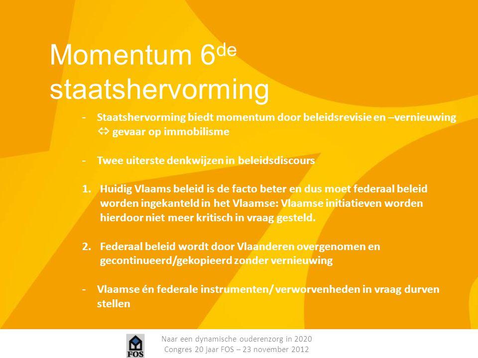 Naar een dynamische ouderenzorg in 2020 Congres 20 jaar FOS – 23 november 2012 Momentum 6 de staatshervorming -Staatshervorming biedt momentum door be
