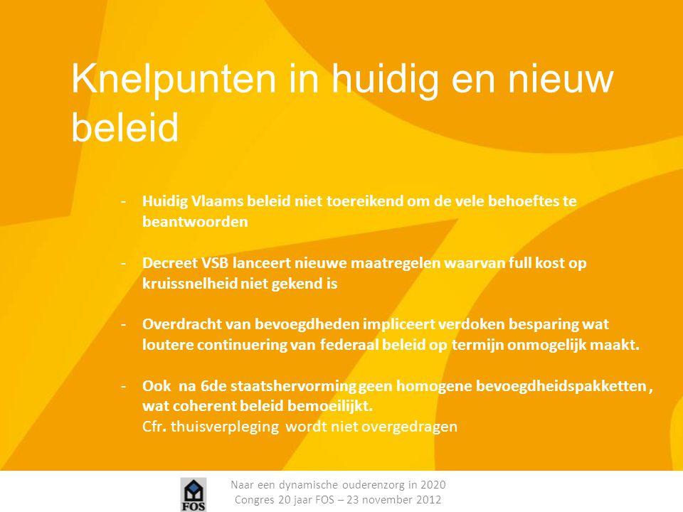 Naar een dynamische ouderenzorg in 2020 Congres 20 jaar FOS – 23 november 2012 Knelpunten in huidig en nieuw beleid -Huidig Vlaams beleid niet toereik