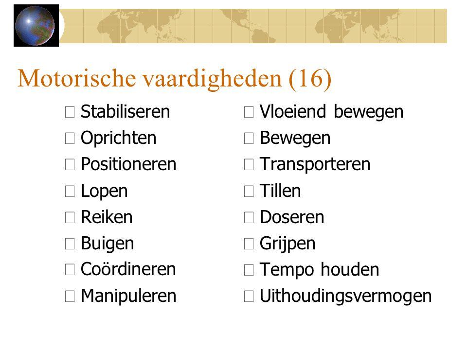 Motorische vaardigheden (16) •Stabiliseren •Oprichten •Positioneren •Lopen •Reiken •Buigen  Co ö rdineren •Manipuleren •Vloeiend bewegen •Bewegen •Tr