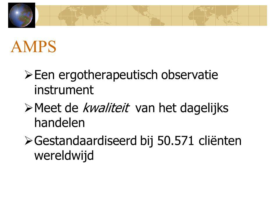 AMPS  Een ergotherapeutisch observatie instrument  Meet de kwaliteit van het dagelijks handelen  Gestandaardiseerd bij 50.571 cliënten wereldwijd