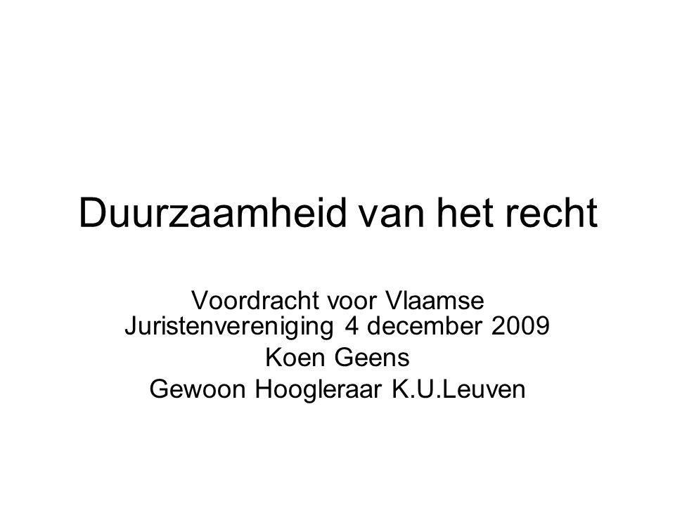 Duurzaamheid van het recht Voordracht voor Vlaamse Juristenvereniging 4 december 2009 Koen Geens Gewoon Hoogleraar K.U.Leuven
