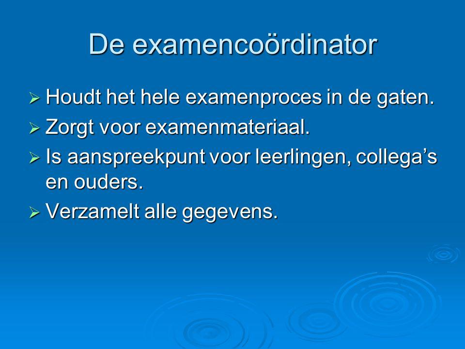 De examencoördinator  Houdt het hele examenproces in de gaten.  Zorgt voor examenmateriaal.  Is aanspreekpunt voor leerlingen, collega's en ouders.