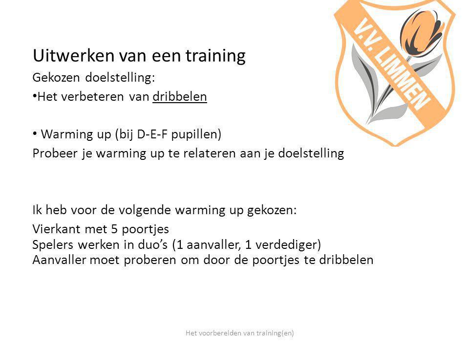 Uitwerken van een training Gekozen doelstelling: Het verbeteren van dribbelen Warming up (bij D-E-F pupillen) Probeer je warming up te relateren aan j