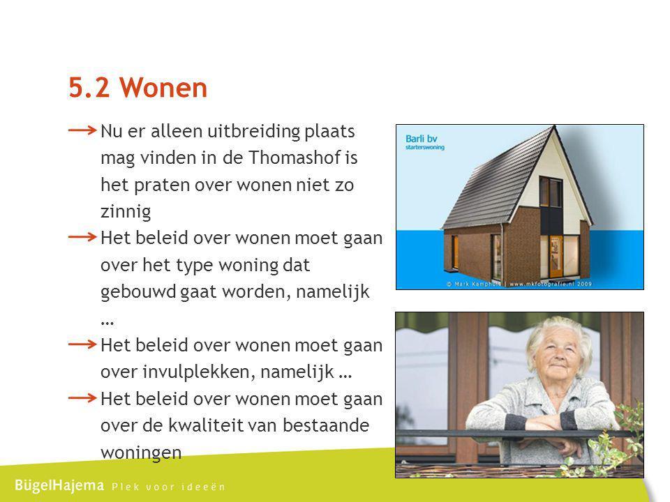 5.2 Wonen Nu er alleen uitbreiding plaats mag vinden in de Thomashof is het praten over wonen niet zo zinnig Het beleid over wonen moet gaan over het type woning dat gebouwd gaat worden, namelijk … Het beleid over wonen moet gaan over invulplekken, namelijk … Het beleid over wonen moet gaan over de kwaliteit van bestaande woningen