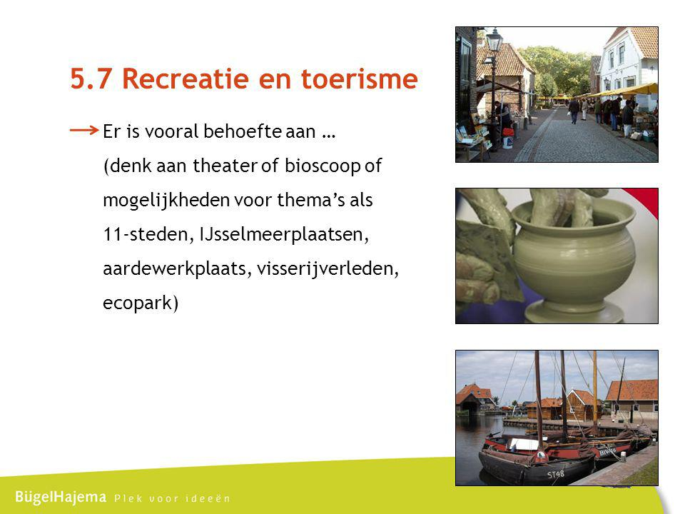 5.7 Recreatie en toerisme Er is vooral behoefte aan … (denk aan theater of bioscoop of mogelijkheden voor thema's als 11-steden, IJsselmeerplaatsen, aardewerkplaats, visserijverleden, ecopark)