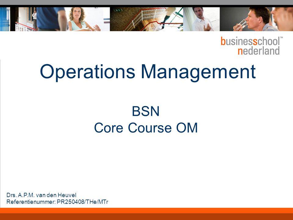 Operations Management BSN Core Course OM Drs. A.P.M. van den Heuvel Referentienummer: PR250408/THe/MTr