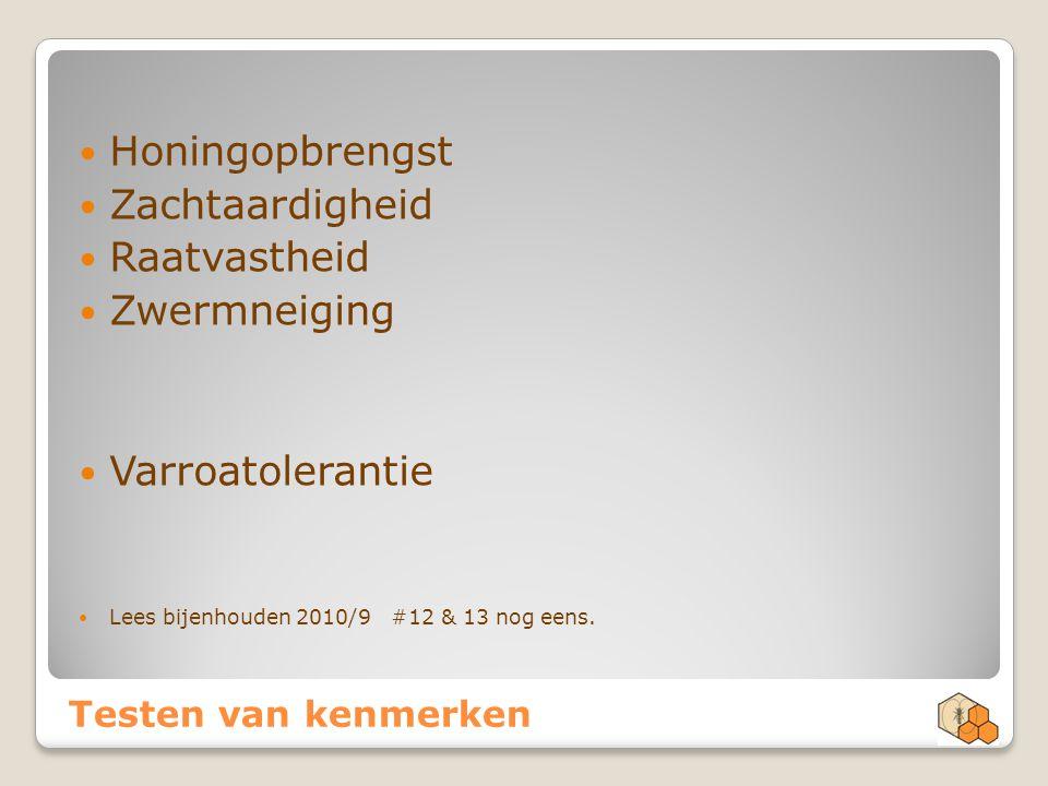 Testen van kenmerken Honingopbrengst Zachtaardigheid Raatvastheid Zwermneiging Varroatolerantie Lees bijenhouden 2010/9 #12 & 13 nog eens.