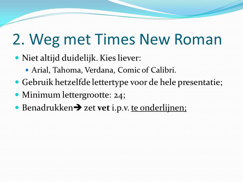 2. Weg met Times New Roman Niet altijd duidelijk. Kies liever: Arial, Tahoma, Verdana, Comic of Calibri. Gebruik hetzelfde lettertype voor de hele pre