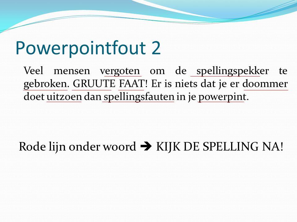 Powerpointfout 2 Veel mensen vergoten om de spellingspekker te gebroken. GRUUTE FAAT! Er is niets dat je er doommer doet uitzoen dan spellingsfauten i