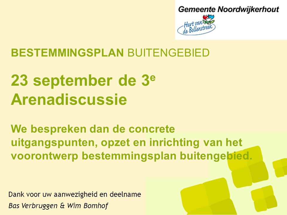 BESTEMMINGSPLAN BUITENGEBIED Dank voor uw aanwezigheid en deelname Bas Verbruggen & Wim Bomhof 23 september de 3 e Arenadiscussie We bespreken dan de