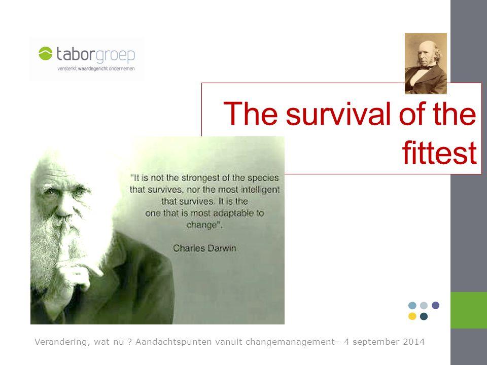 Verandering, wat nu ? Aandachtspunten vanuit changemanagement– 4 september 2014 The survival of the fittest