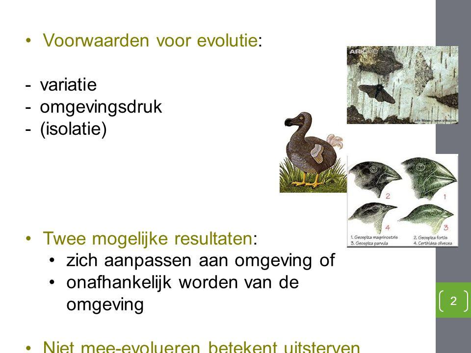 2 Voorwaarden voor evolutie: -variatie -omgevingsdruk -(isolatie) Twee mogelijke resultaten: zich aanpassen aan omgeving of onafhankelijk worden van d