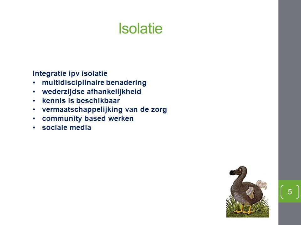 Isolatie 5 Integratie ipv isolatie multidisciplinaire benadering wederzijdse afhankelijkheid kennis is beschikbaar vermaatschappelijking van de zorg c