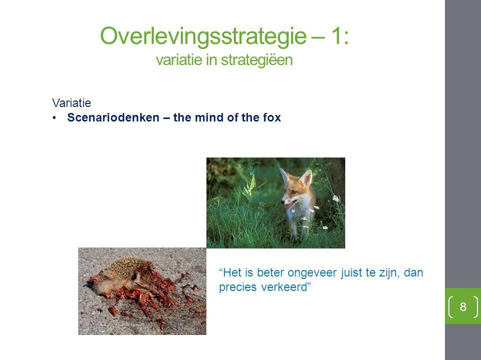 """8 Variatie Scenariodenken – the mind of the fox """"Het is beter ongeveer juist te zijn, dan precies verkeerd"""" Overlevingsstrategie – 1: variatie in stra"""