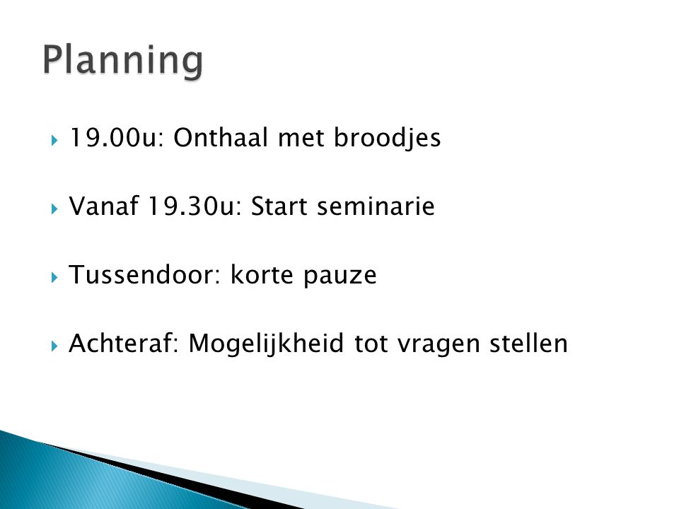  19.00u: Onthaal met broodjes  Vanaf 19.30u: Start seminarie  Tussendoor: korte pauze  Achteraf: Mogelijkheid tot vragen stellen