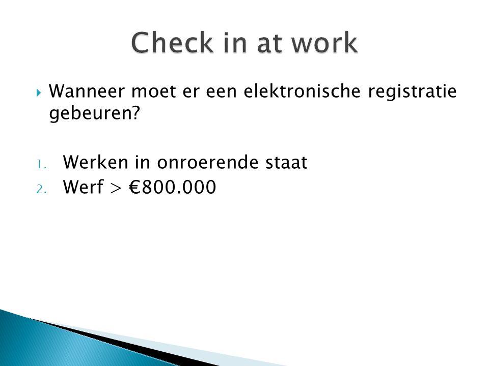  Wanneer moet er een elektronische registratie gebeuren? 1. Werken in onroerende staat 2. Werf > €800.000