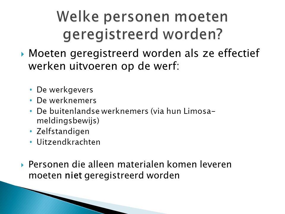  Moeten geregistreerd worden als ze effectief werken uitvoeren op de werf: De werkgevers De werknemers De buitenlandse werknemers (via hun Limosa- me