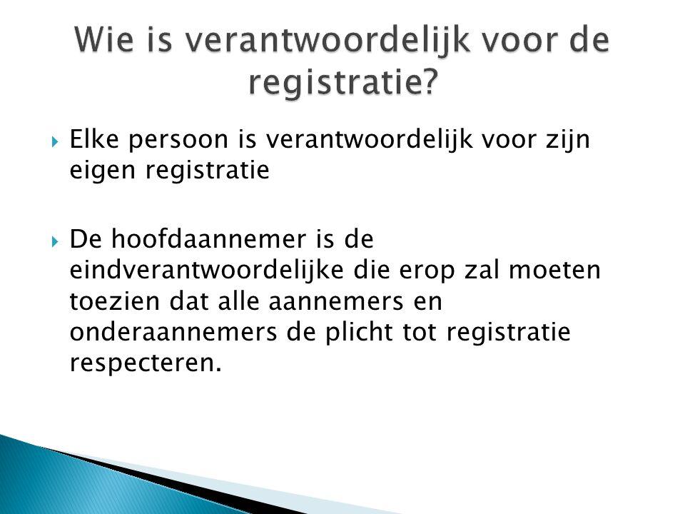  Elke persoon is verantwoordelijk voor zijn eigen registratie  De hoofdaannemer is de eindverantwoordelijke die erop zal moeten toezien dat alle aan