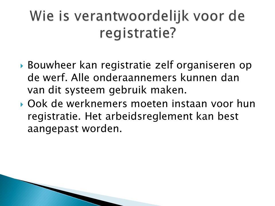  Bouwheer kan registratie zelf organiseren op de werf. Alle onderaannemers kunnen dan van dit systeem gebruik maken.  Ook de werknemers moeten insta