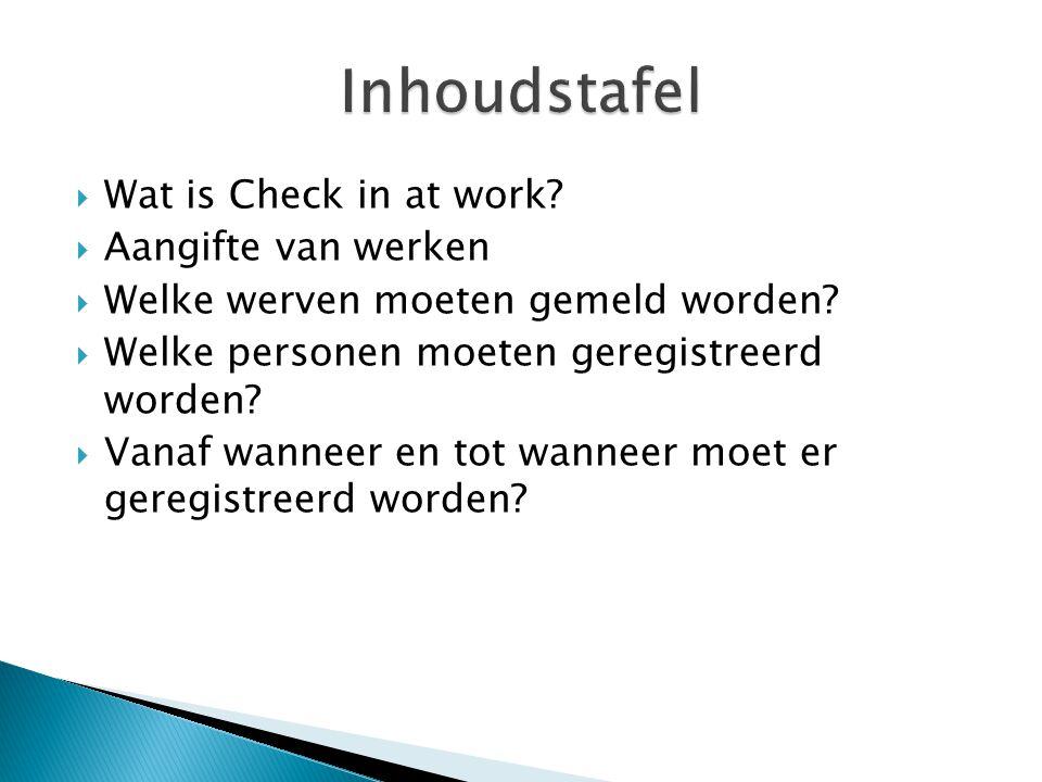  Wat is Check in at work?  Aangifte van werken  Welke werven moeten gemeld worden?  Welke personen moeten geregistreerd worden?  Vanaf wanneer en