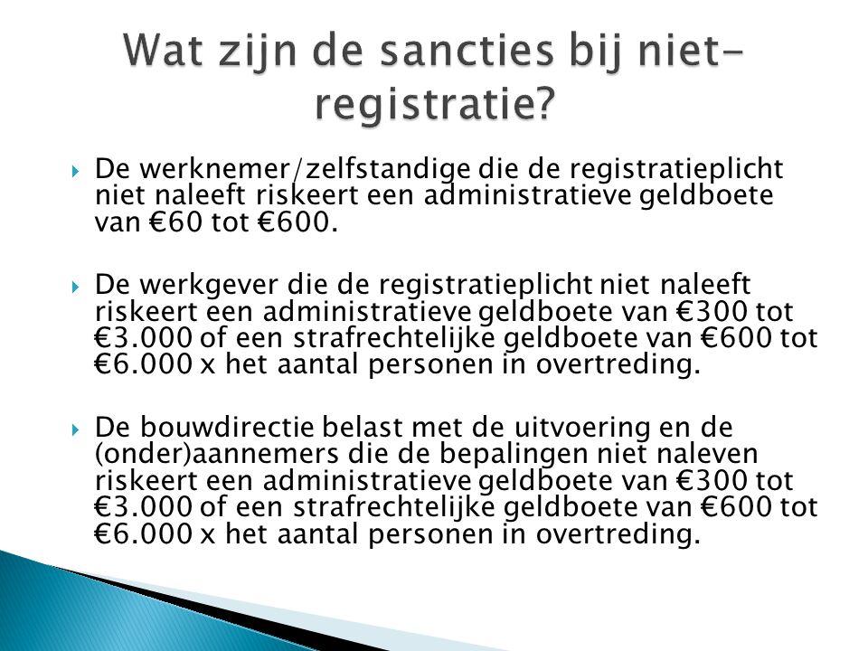  De werknemer/zelfstandige die de registratieplicht niet naleeft riskeert een administratieve geldboete van €60 tot €600.  De werkgever die de regis
