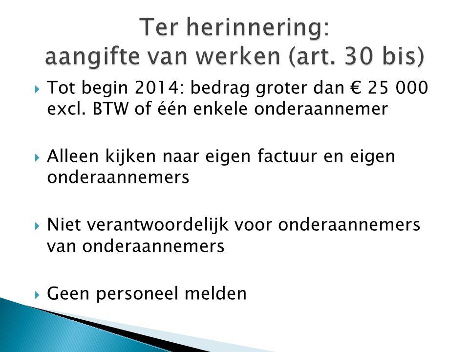  Tot begin 2014: bedrag groter dan € 25 000 excl. BTW of één enkele onderaannemer  Alleen kijken naar eigen factuur en eigen onderaannemers  Niet v