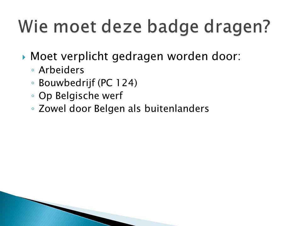  Moet verplicht gedragen worden door: ◦ Arbeiders ◦ Bouwbedrijf (PC 124) ◦ Op Belgische werf ◦ Zowel door Belgen als buitenlanders