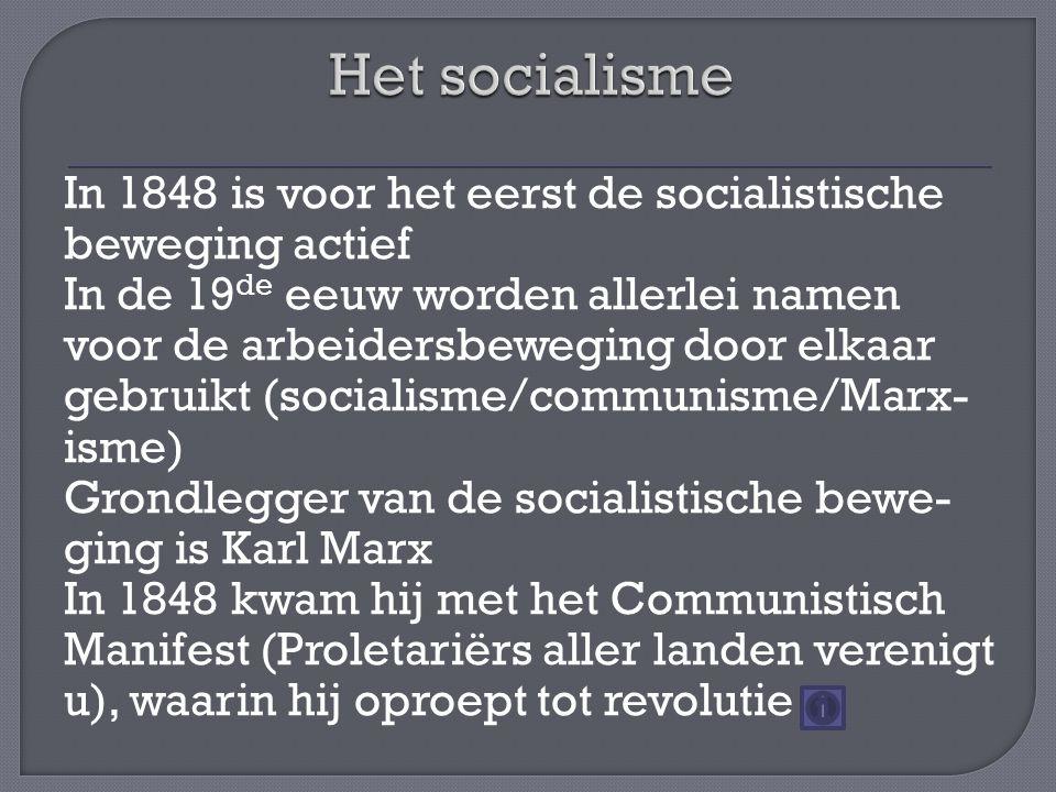 In 1848 is voor het eerst de socialistische beweging actief In de 19 de eeuw worden allerlei namen voor de arbeidersbeweging door elkaar gebruikt (socialisme/communisme/Marx- isme) Grondlegger van de socialistische bewe- ging is Karl Marx In 1848 kwam hij met het Communistisch Manifest (Proletariërs aller landen verenigt u), waarin hij oproept tot revolutie