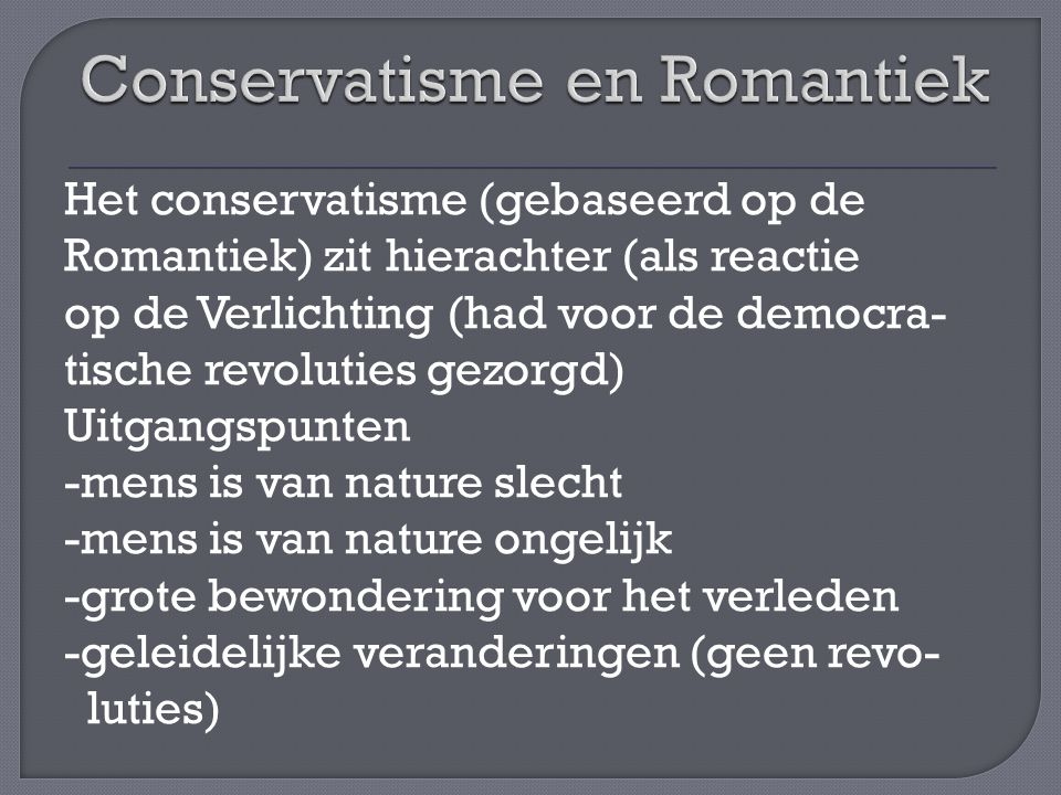 Het conservatisme (gebaseerd op de Romantiek) zit hierachter (als reactie op de Verlichting (had voor de democra- tische revoluties gezorgd) Uitgangspunten -mens is van nature slecht -mens is van nature ongelijk -grote bewondering voor het verleden -geleidelijke veranderingen (geen revo- luties)