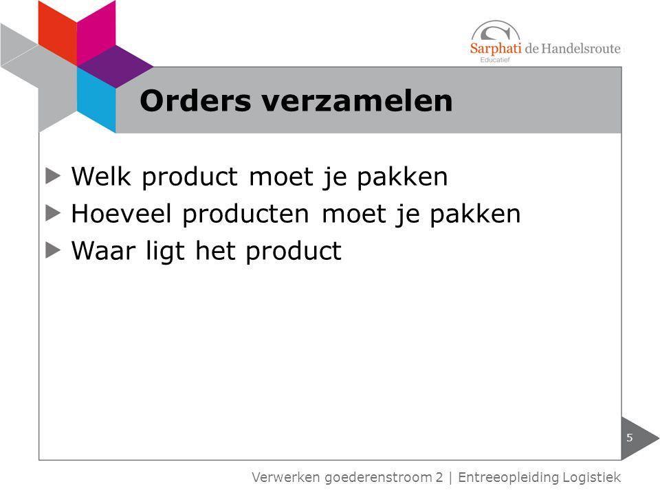 Welk product moet je pakken Hoeveel producten moet je pakken Waar ligt het product 5 Verwerken goederenstroom 2 | Entreeopleiding Logistiek Orders ver