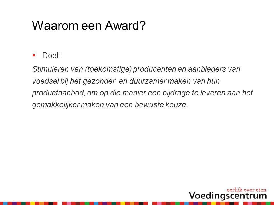 Waarom een Award?  Doel: Stimuleren van (toekomstige) producenten en aanbieders van voedsel bij het gezonder en duurzamer maken van hun productaanbod