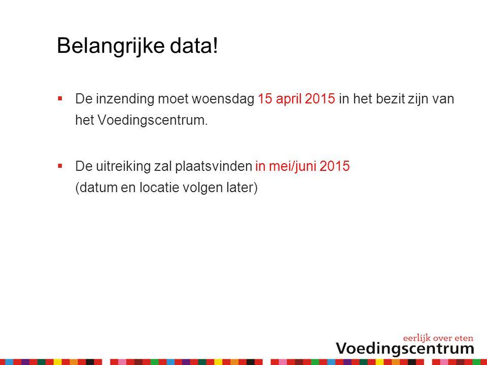 Belangrijke data!  De inzending moet woensdag 15 april 2015 in het bezit zijn van het Voedingscentrum.  De uitreiking zal plaatsvinden in mei/juni 2