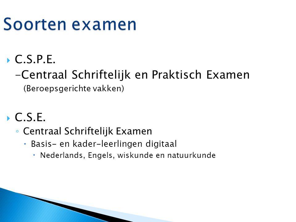 Soorten examen  C.S.P.E. -Centraal Schriftelijk en Praktisch Examen (Beroepsgerichte vakken)  C.S.E. ◦ Centraal Schriftelijk Examen  Basis- en kade