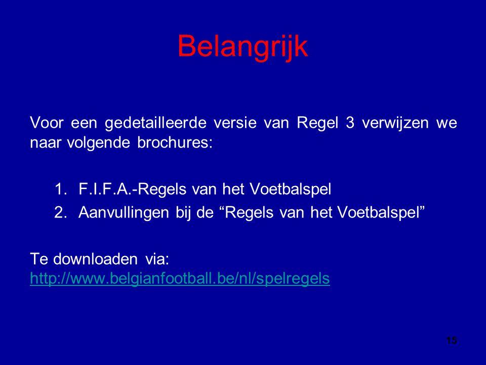 Belangrijk Voor een gedetailleerde versie van Regel 3 verwijzen we naar volgende brochures: 1.F.I.F.A.-Regels van het Voetbalspel 2.Aanvullingen bij de Regels van het Voetbalspel Te downloaden via: http://www.belgianfootball.be/nl/spelregels http://www.belgianfootball.be/nl/spelregels 15