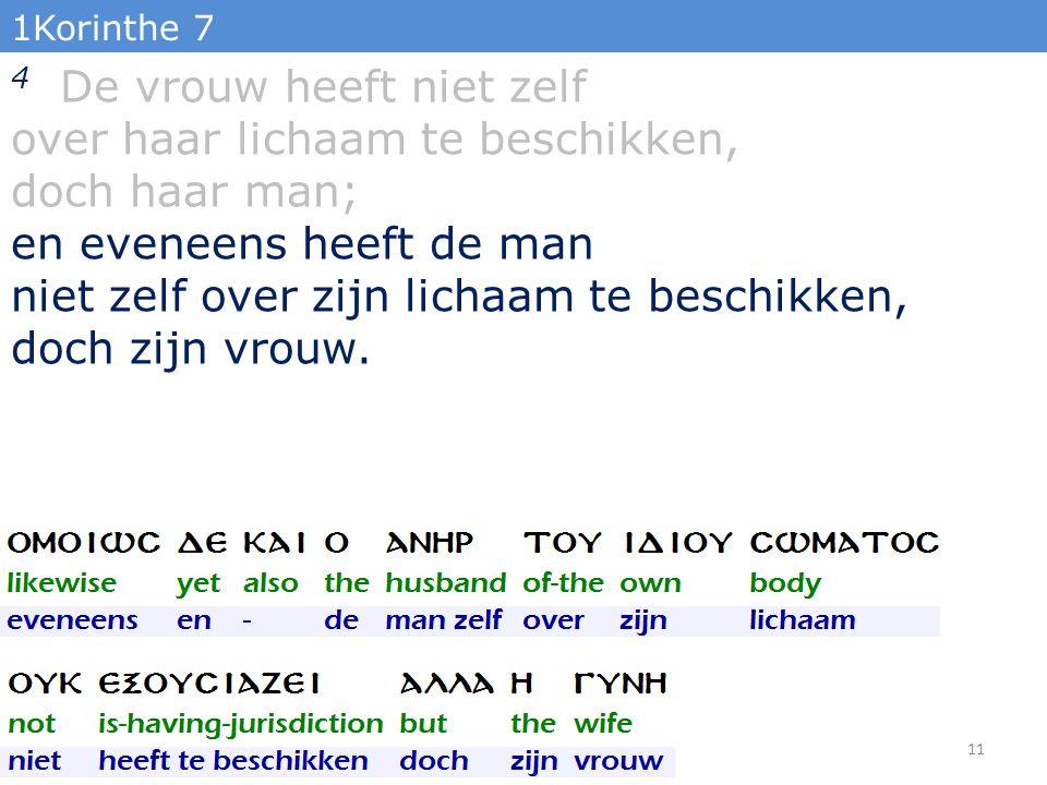 1Korinthe 7 4 De vrouw heeft niet zelf over haar lichaam te beschikken, doch haar man; en eveneens heeft de man niet zelf over zijn lichaam te beschikken, doch zijn vrouw.