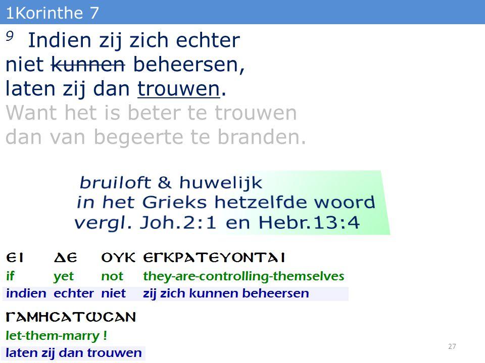 1Korinthe 7 9 Indien zij zich echter niet kunnen beheersen, laten zij dan trouwen. Want het is beter te trouwen dan van begeerte te branden. 27