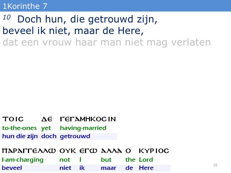 1Korinthe 7 10 Doch hun, die getrouwd zijn, beveel ik niet, maar de Here, dat een vrouw haar man niet mag verlaten 29