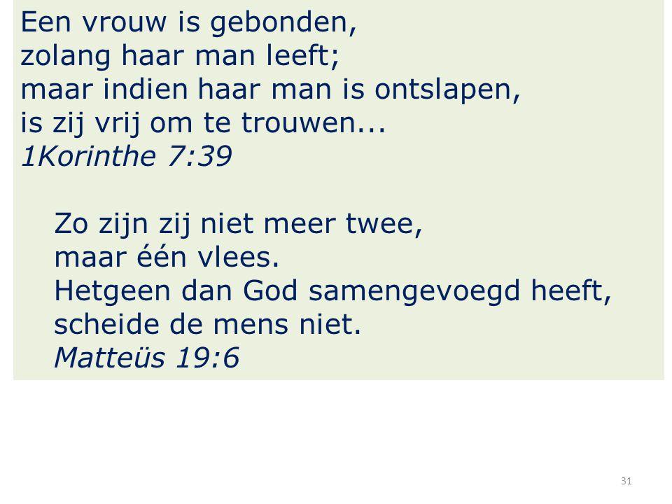 31 Een vrouw is gebonden, zolang haar man leeft; maar indien haar man is ontslapen, is zij vrij om te trouwen... 1Korinthe 7:39 Zo zijn zij niet meer