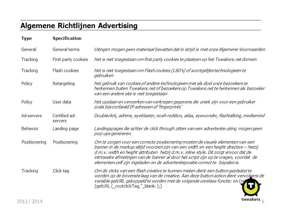 2013 / 20146 Algemene Richtlijnen Advertising TypeSpecification GeneralGeneral termsUitingen mogen geen materiaal bevatten dat in strijd is met onze Algemene Voorwaarden TrackingFirst party cookiesHet is niet toegestaan om first party cookies te plaatsen op het Tweakers.net domein TrackingFlash cookiesHet is niet toegestaan om Flash cookies (LSO's) of soortgelijke technologieën te gebruiken PolicyRetargetingHet gebruik van cookies of andere technologieën met als doel onze bezoekers te herkennen buiten Tweakers.net of bezoekers op Tweakers.net te herkennen als bezoeker van een andere site is niet toegestaan PolicyUser dataHet opslaan en verwerken van verkregen gegevens die uniek zijn voor een gebruiker zoals bijvoorbeeld IP-adressen of 'fingerprints' Ad-serversCertified ad- servers Doubleclick, adrime, eyeblaster, noah-reddion, atlas, eyewonder, flashtalking, mediamind BehaviorLanding pageLandingspages die achter de click through zitten van een advertentie uiting mogen geen pop-ups genereren.