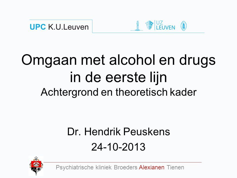 Omgaan met alcohol en drugs in de eerste lijn Achtergrond en theoretisch kader Dr. Hendrik Peuskens 24-10-2013 Psychiatrische kliniek Broeders Alexian