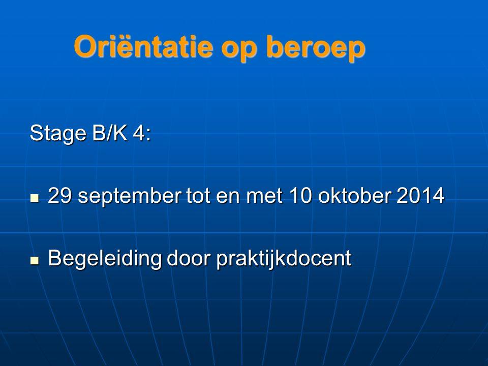 Oriëntatie op beroep Stage B/K 4: 29 september tot en met 10 oktober 2014 29 september tot en met 10 oktober 2014 Begeleiding door praktijkdocent Begeleiding door praktijkdocent