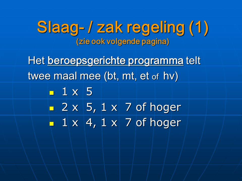 Slaag- / zak regeling (1) (zie ook volgende pagina) Het beroepsgerichte programma telt twee maal mee (bt, mt, et of hv) 1 x 5 1 x 5 2 x 5, 1 x 7 of hoger 2 x 5, 1 x 7 of hoger 1 x 4, 1 x 7 of hoger 1 x 4, 1 x 7 of hoger