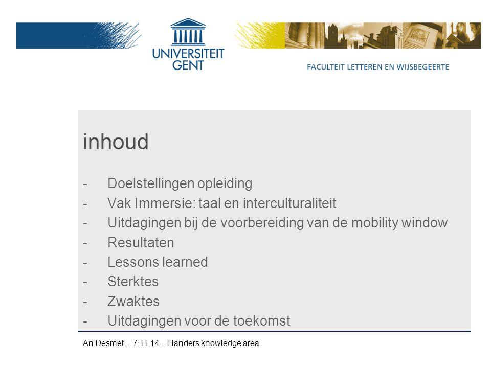 An Desmet - 7.11.14 - Flanders knowledge area -Enquête 13-14: 103 respondenten (van de 129) -Evaluaties van studenten overwegend positief -Koudwatervrees vooraf: 35% zou niet naar het buitenland geweest zijn mocht het geen deel uitmaken van het standaardprogramma -Achteraf gezien: 93% is blij dat hij/zij naar buitenland is geweest -Aan te raden voor andere studenten: 99% JA.