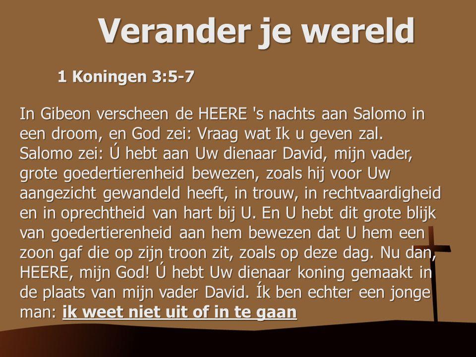 Verander je wereld 1 Koningen 3:5-7 In Gibeon verscheen de HEERE 's nachts aan Salomo in een droom, en God zei: Vraag wat Ik u geven zal. Salomo zei: