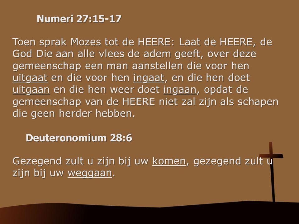 Numeri 27:15-17 Toen sprak Mozes tot de HEERE: Laat de HEERE, de God Die aan alle vlees de adem geeft, over deze gemeenschap een man aanstellen die vo