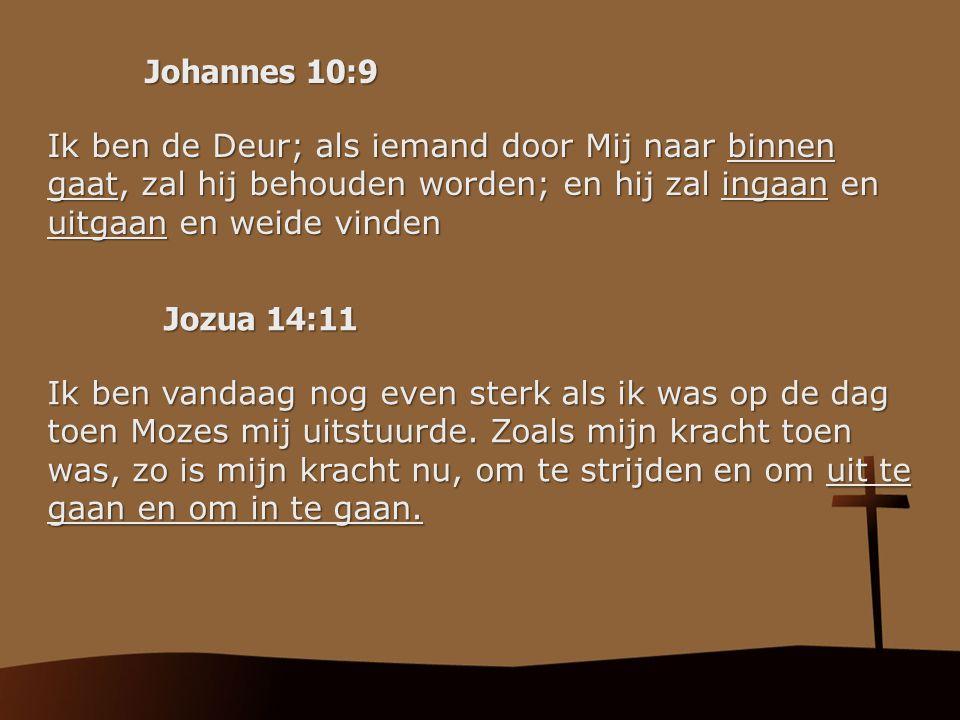 Johannes 10:9 Ik ben de Deur; als iemand door Mij naar binnen gaat, zal hij behouden worden; en hij zal ingaan en uitgaan en weide vinden Jozua 14:11