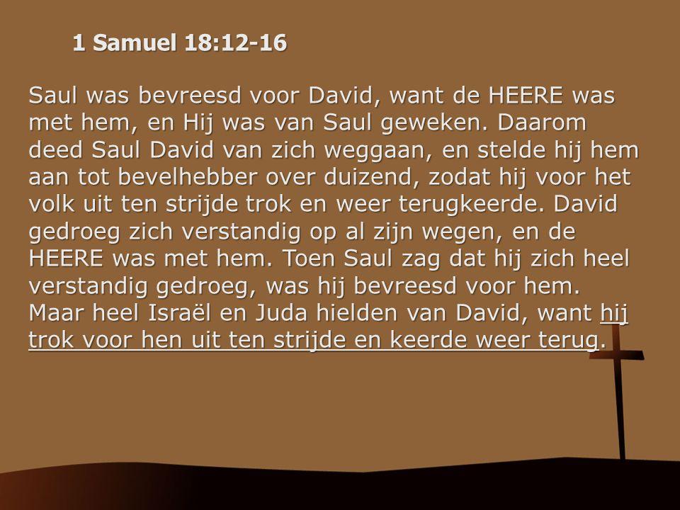 1 Samuel 18:12-16 Saul was bevreesd voor David, want de HEERE was met hem, en Hij was van Saul geweken. Daarom deed Saul David van zich weggaan, en st