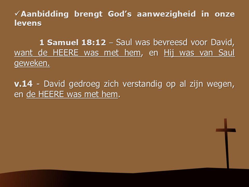 Aanbidding brengt God's aanwezigheid in onze levens Aanbidding brengt God's aanwezigheid in onze levens 1 Samuel 18:12 – Saul was bevreesd voor David,