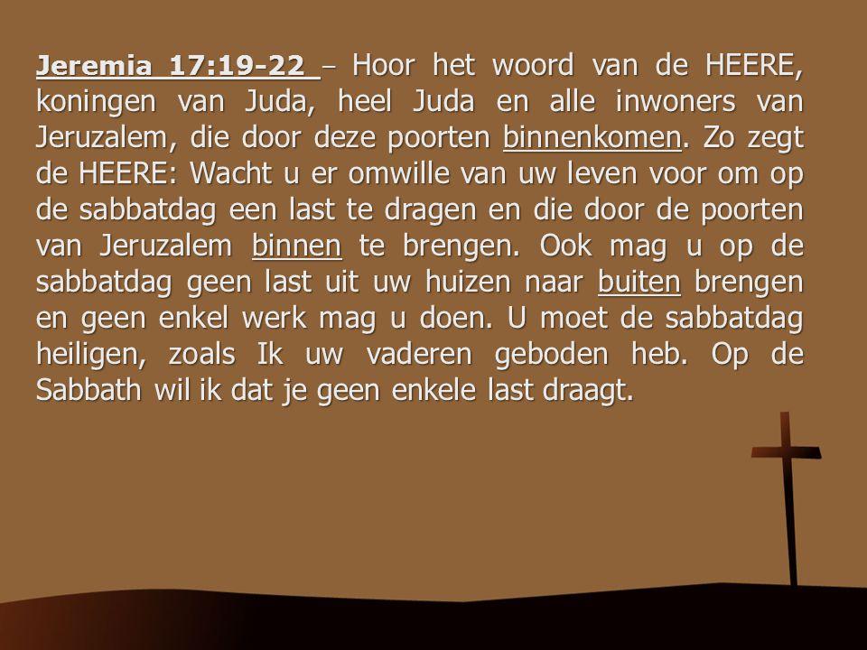 Jeremia 17:19-22 – Hoor het woord van de HEERE, koningen van Juda, heel Juda en alle inwoners van Jeruzalem, die door deze poorten binnenkomen. Zo zeg